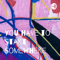 You have to start somewhere podcast