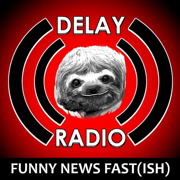 Delay Radio: Comedy,Funny News, Funny Stories (Fast-Ish) Podcast