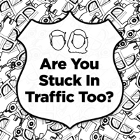 Are You Stuck in Traffic Too? podcast