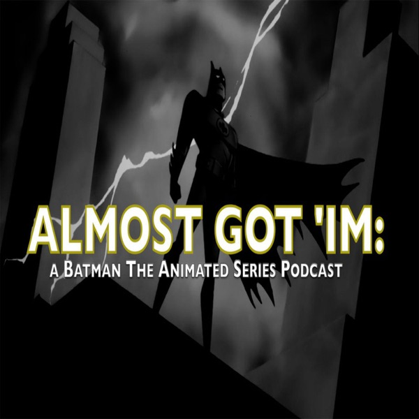 Almost Got 'Im: A Batman The Animated Series podcast