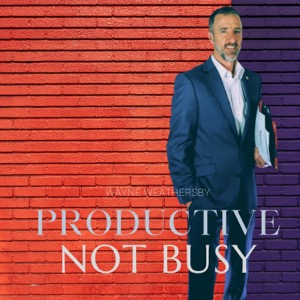 Productive Not Busy! With Wayne Weathersby