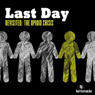 Last Day Revisited: The Opioid Crisis:Lemonada Media