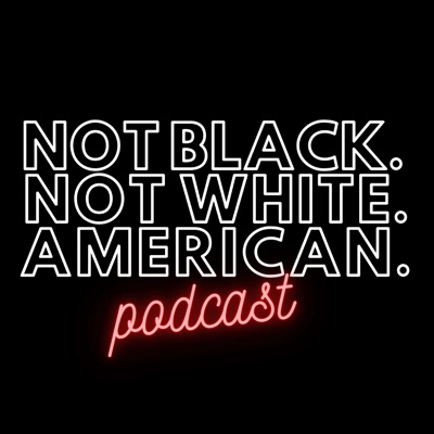 Not Black Not White American Podcast
