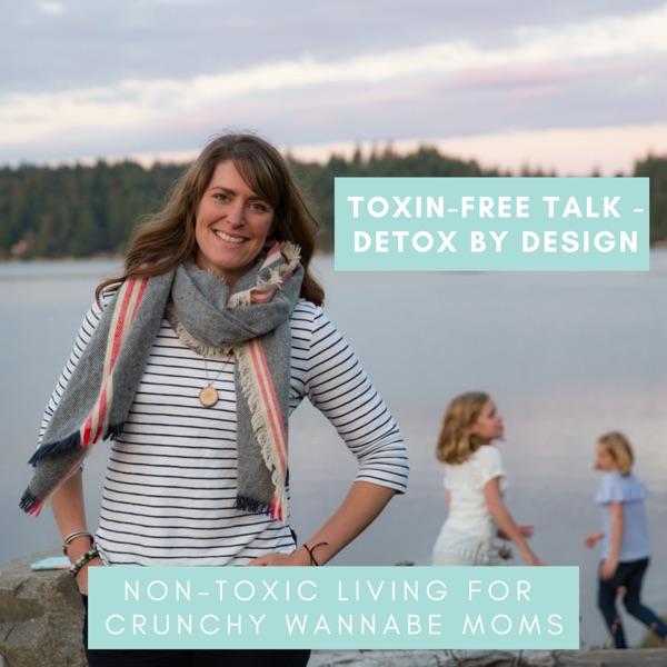 Toxin-Free Talk - Detox by Design, Non-Toxic Living, Crunchy Wannabe Moms, Eco-Friendly, Detox My Ho... Artwork