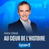 Au cœur de l'histoire de Franck Ferrand - Europe 1