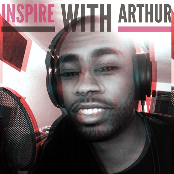 Inspire With Arthur Podcast: Challenging Your Fear | Building Your Passion | Creating Your Freedom