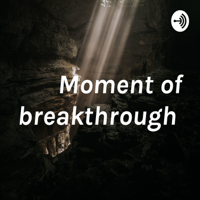 Moment of breakthrough podcast
