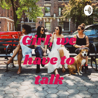 Girl, we have to talk podcast