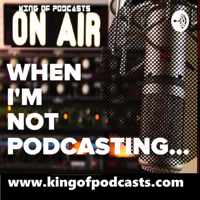 When I'm Not Podcasting with the KingOfPodcasts podcast