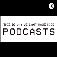 This Is Why We Cant Have Nice Podcasts podcast