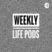 Weekly Life Pods podcast