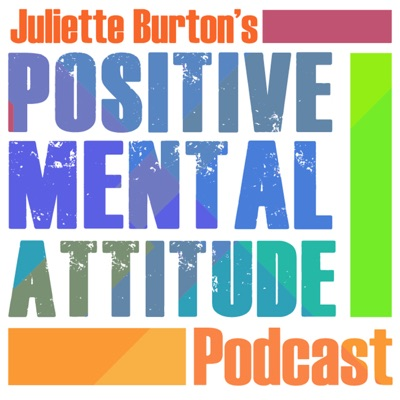 Juliette Burton's Positive Mental Attitude Podcast