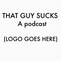 That Guy Sucks! podcast