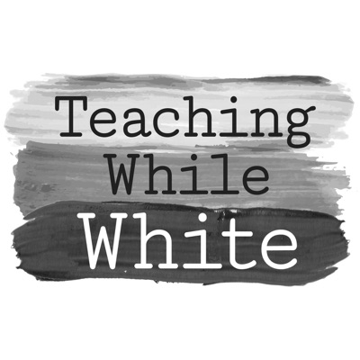 Teaching While White Podcast:Teaching While White