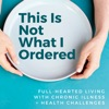 This is Not What I Ordered: a podcast on full-hearted living with chronic illness + health challenges artwork