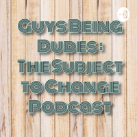 GBD - Guys Being Dudes (Subject to Change) podcast