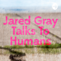 Jared Gray Talks to Humans podcast