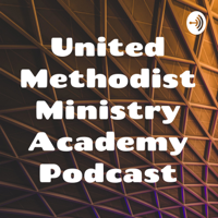 United Methodist Ministry Academy Podcast podcast