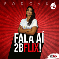 Fala aí 2BFlix podcast