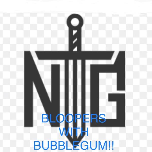 NTG's Bloopers With BubbleGum!!