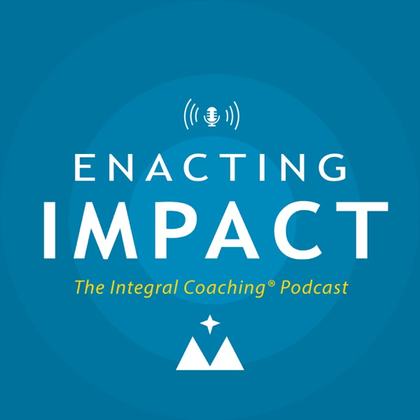 Enacting Impact: The Integral Coaching Podcast