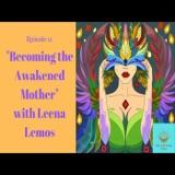 Episode 11: Becoming the Awakened Mother with Leena Lemos