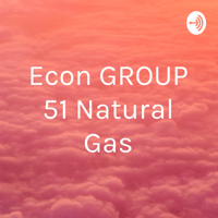 Econ GROUP 51 Natural Gas podcast