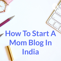 How To Start A Mom Blog In India podcast