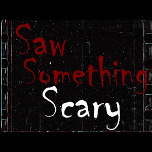 Saw Something Scary Podcast