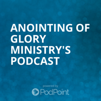 Anointing of Glory Ministry's Podcast podcast