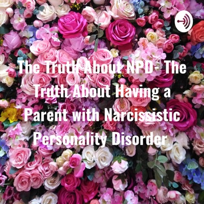 The Truth About NPD- The Truth About Having a Parent with Narcissistic Personality Disorder