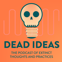 Dead Ideas: The History of Extinct Thoughts and Practices podcast