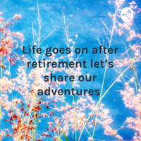 Life goes on after retirement let's share our adventures podcast