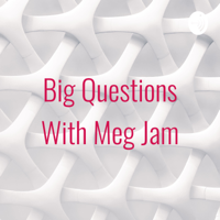 Big Questions With Meg Jam podcast