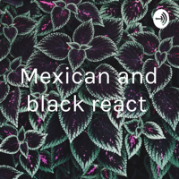 Mexican and black react podcast