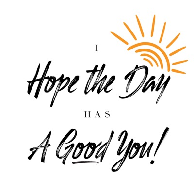 I Hope the Day Has a Good YOU!