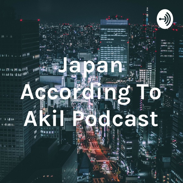 Japan According To Akil Podcast
