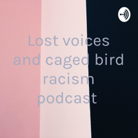 Lost voices and caged bird racism podcast podcast