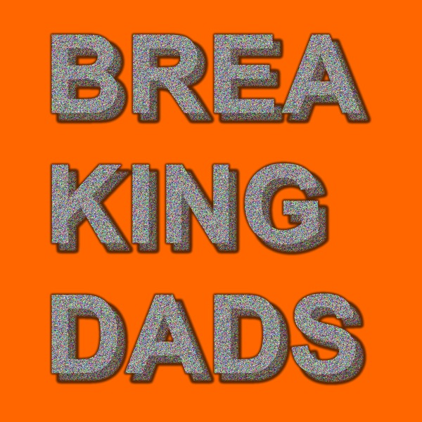 Breaking Dads: The Parenting Podcast