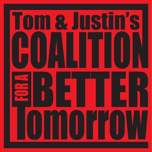 Tom And Justin's Coalition For A Better Tomorrow Present A Podcast For A Better Tomorrow: The Podcast Of Tom And Justin