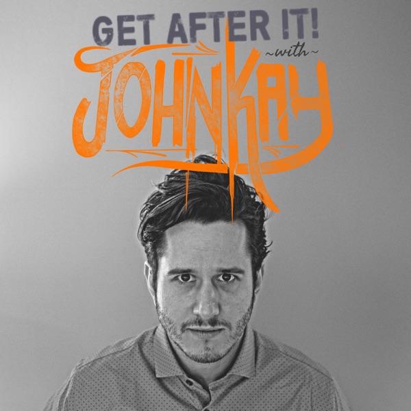 Get After It w/ John Kay