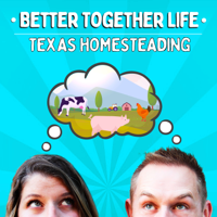 Better Together Life-Texas Homesteading podcast