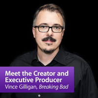 "Vince Gilligan, ""Breaking Bad"": Meet the Creator and Executive Producer podcast"