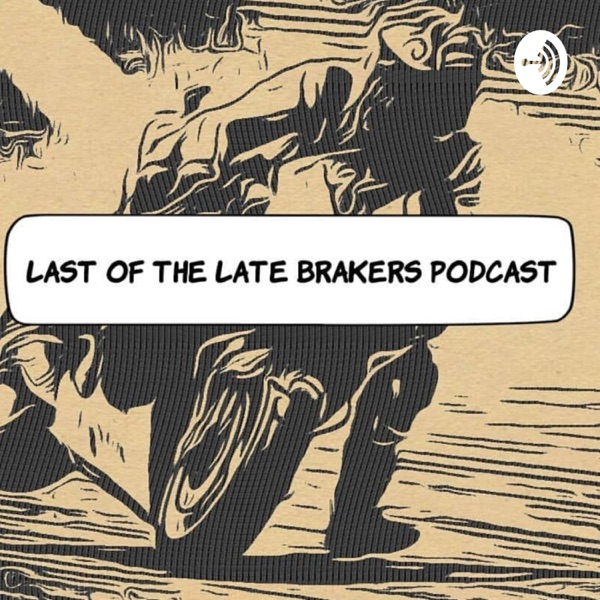 Last of The Late Brakers Podcast