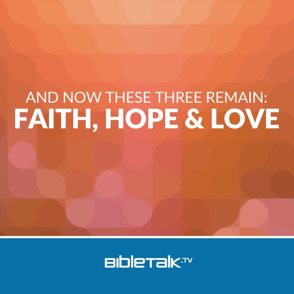 And Now These Three Remain: Faith, Hope and Love