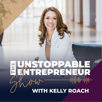 The Unstoppable Entrepreneur Show:Kelly Roach