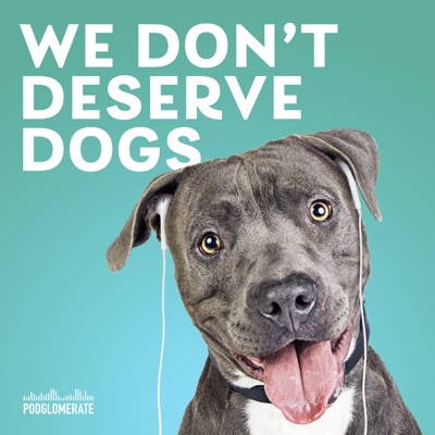 We Don't Deserve Dogs:The Podglomerate