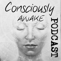 Consciously Awake Podcast podcast