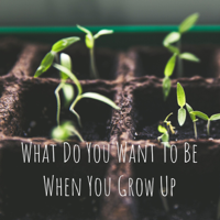 What Do You Want To Be When You Grow Up podcast