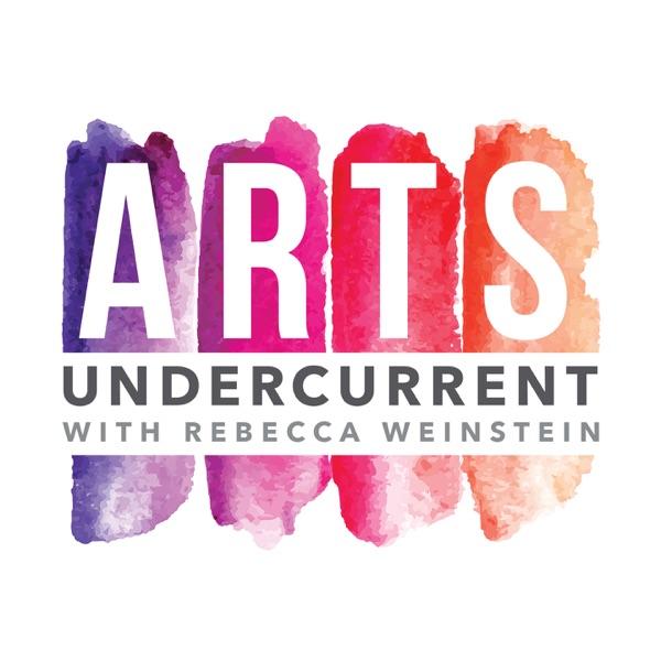 Arts Undercurrent with Rebecca Weinstein